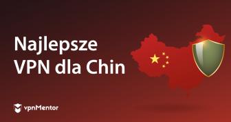 8 top (działające w 2021) VPN dla Chin – 3 BEZPŁATNE